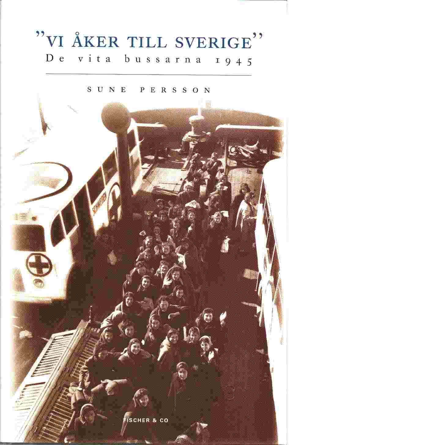 Vi åker til Sverige : de vita bussarna 1945 - Persson, Sune