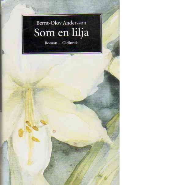 Som en lilja : roman - Andersson, Bernt-Olov