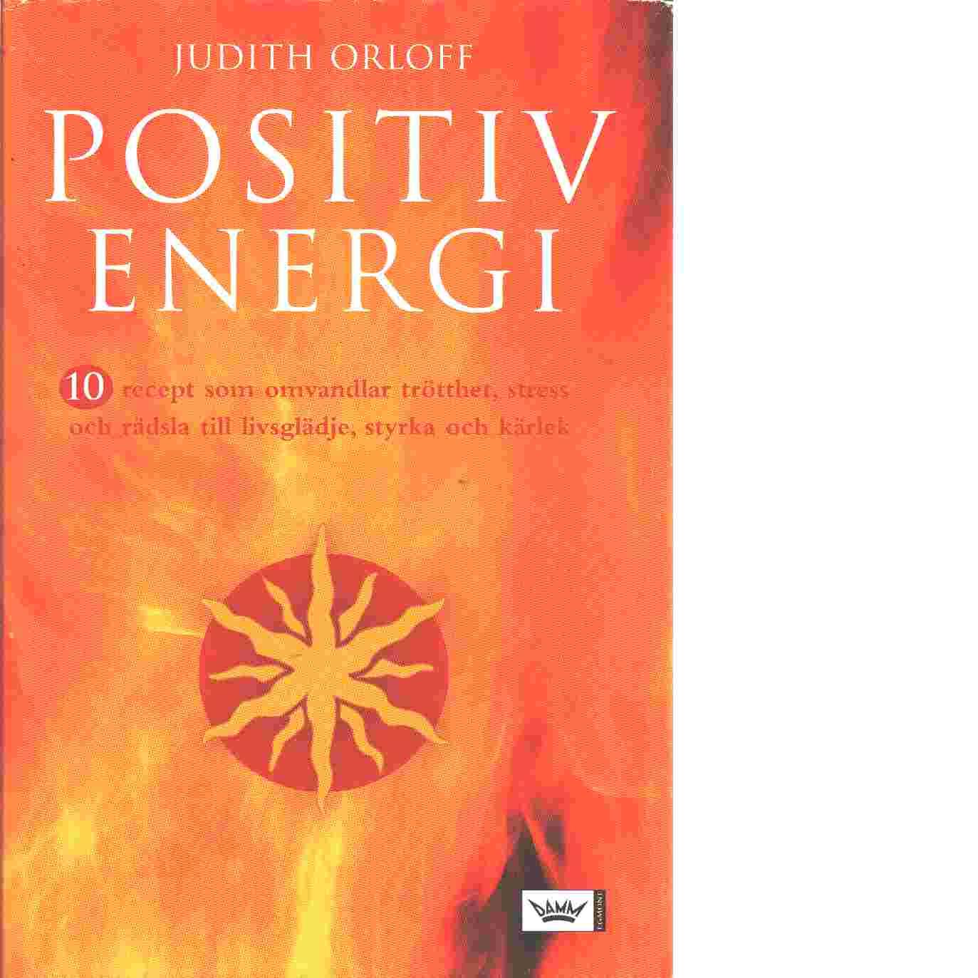 Positiv energi : 10 recept som omvandlar trötthet, stress och rädsla till livsglädje, styrka och kärlek - Orloff, Judith