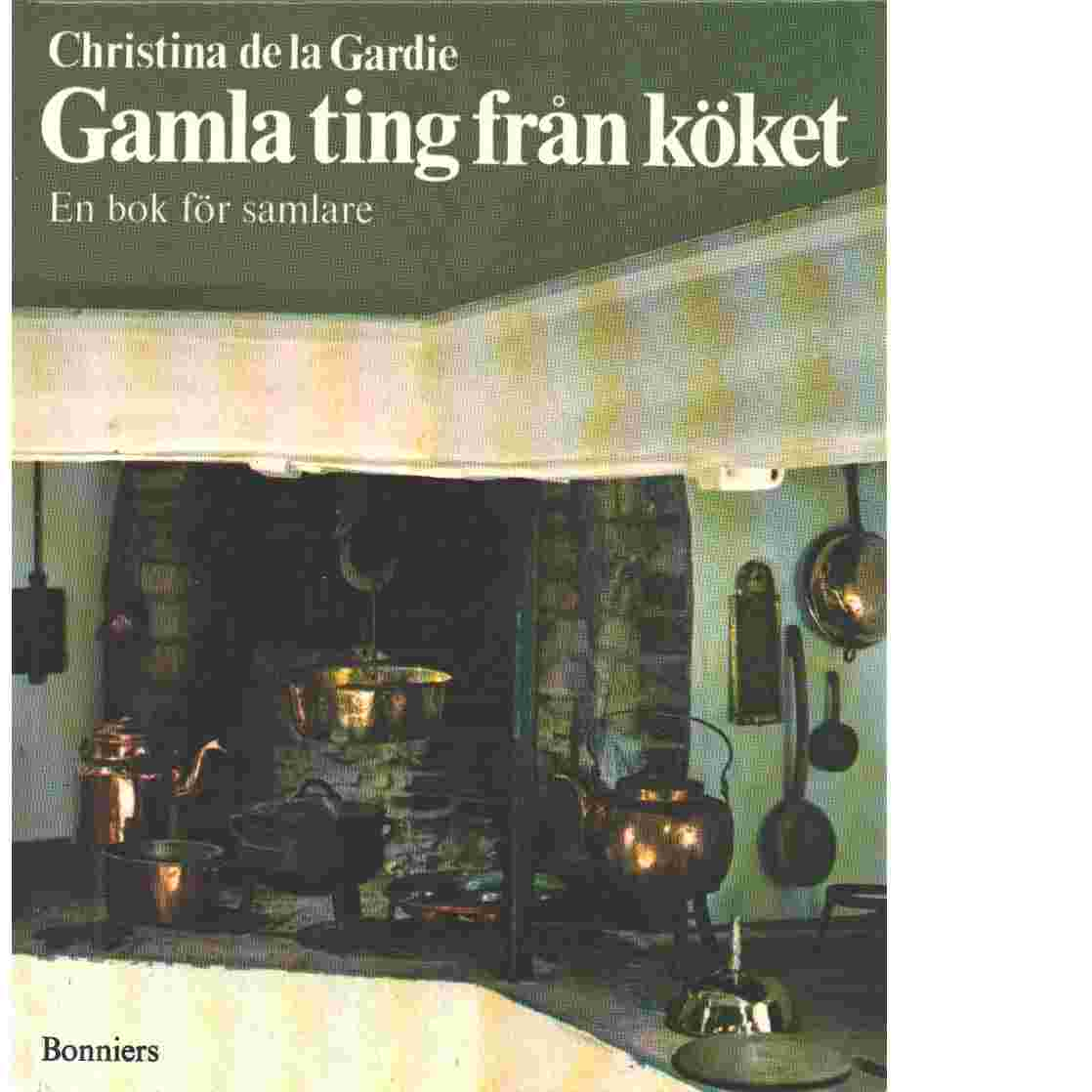 Gamla ting från köket : en bok för samlare - De la Gardie, Christina
