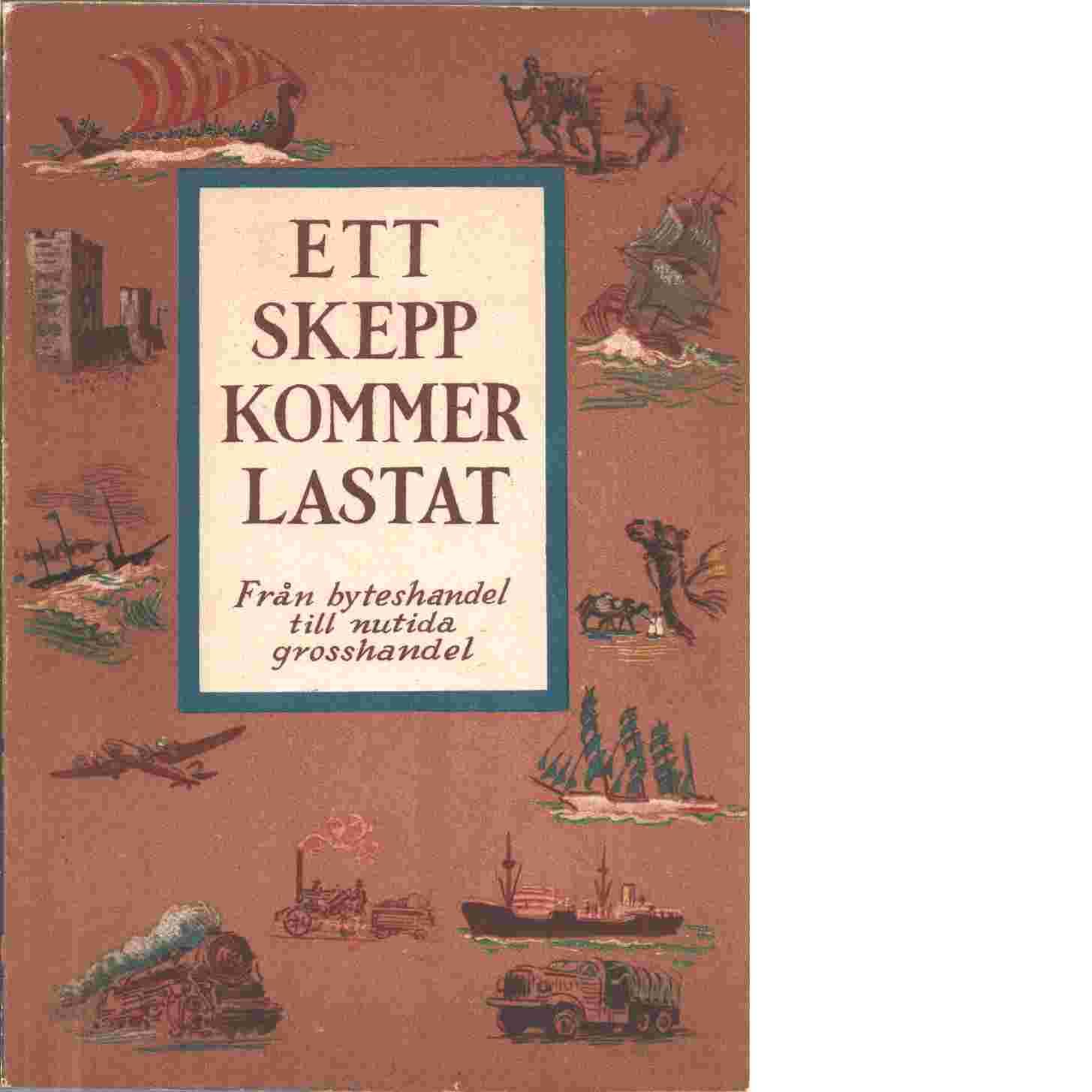 Ett skepp kommer lastat : från byteshandel til nutida grosshandel - Åhlén & Åkerlunds boktryckeri Stockholm