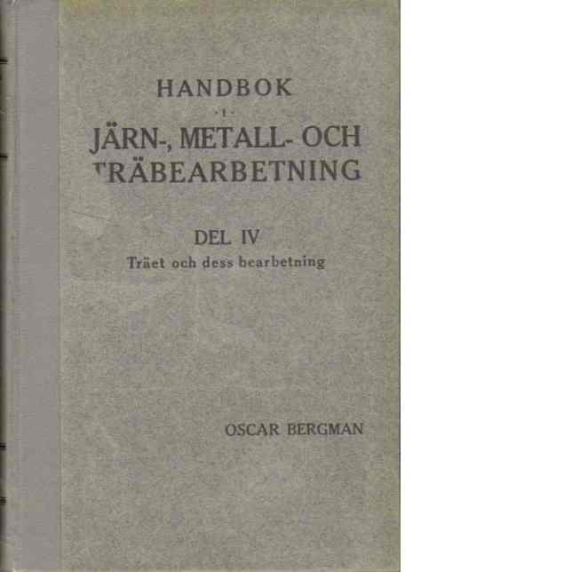 Handbok i järn-, metall- och träbearbetning, D. IV : Träet och dess bearbetning - Bergman, Oscar