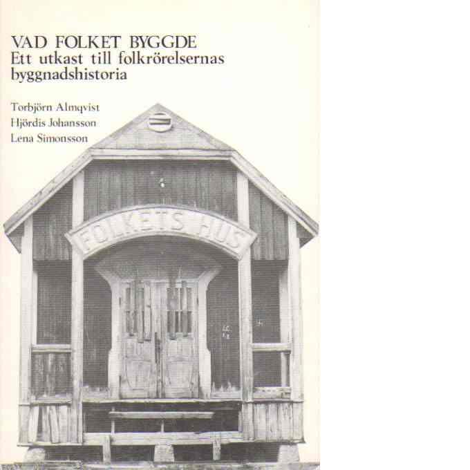 Vad folket byggde - ett utkast till folkrörelsernas byggnadshistoria - Almqvist, Torbjörn mf