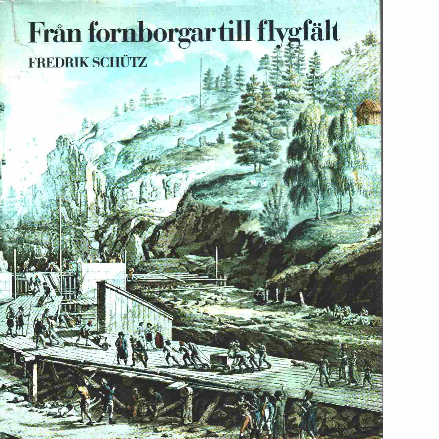 Från fornborgar till flygfält : ur anläggningsarbetenas historia i vårt land - Schütz, Fredrik