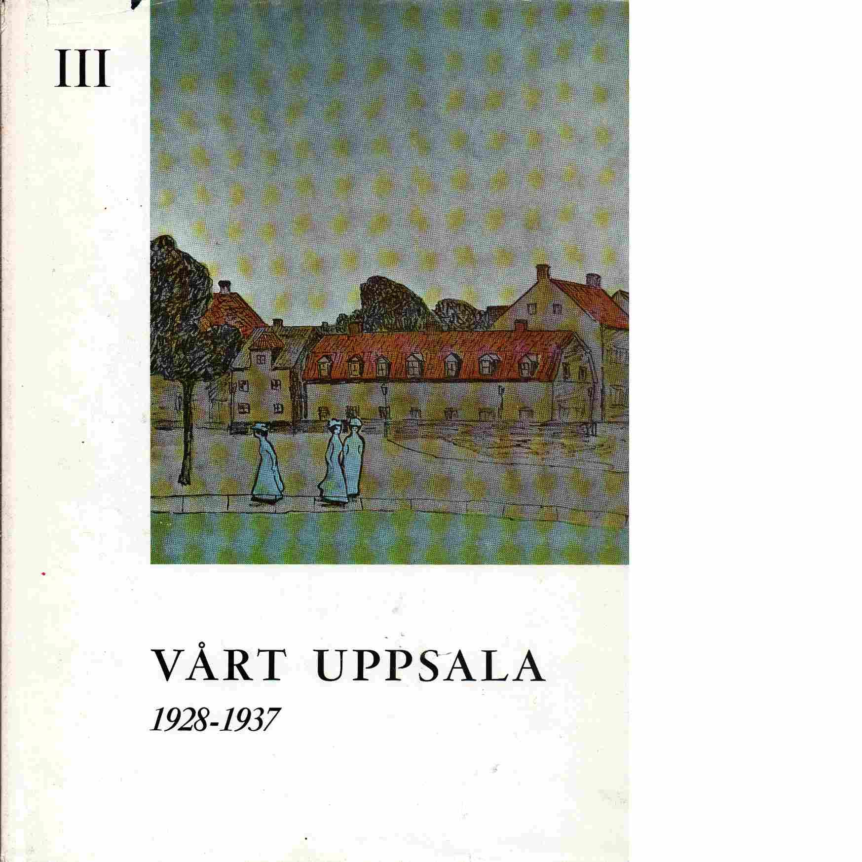 Vårt Uppsala : en halvsekelkrönika. D. 3, 1928-1937 - Brunius, Teddy  och  Scharp, Dag W.,