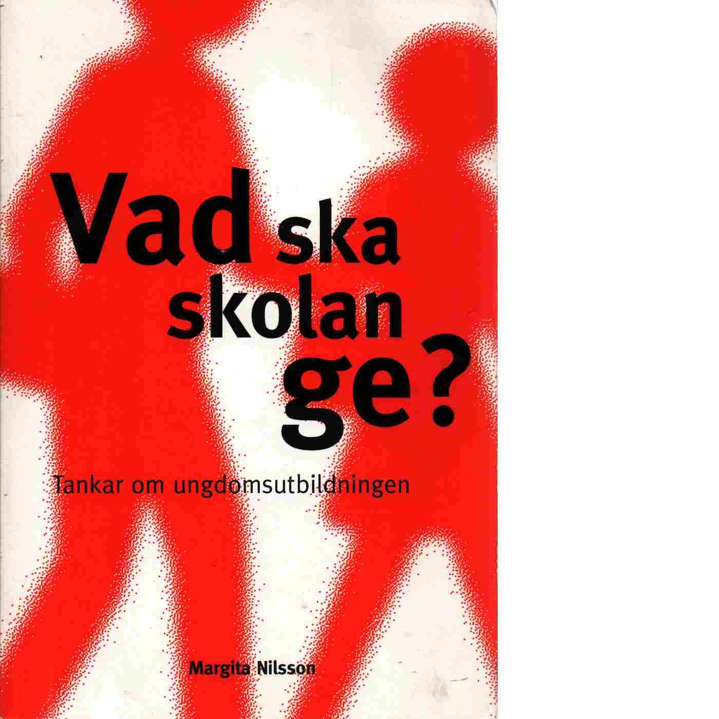 Vad ska skolan ge? : tankar om ungdomsutbildningen - Nilsson, Margita