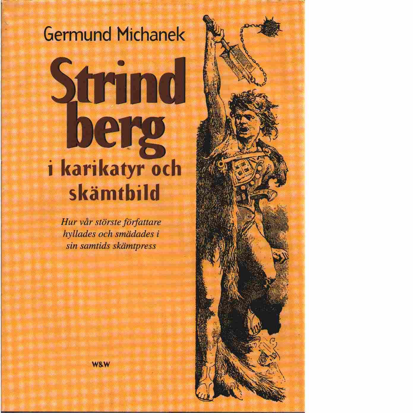 Strindberg i karikatyr och skämtbild : hur vår störste författare hyllades och smädades i sin samtids skämtpress - Michanek, Germund