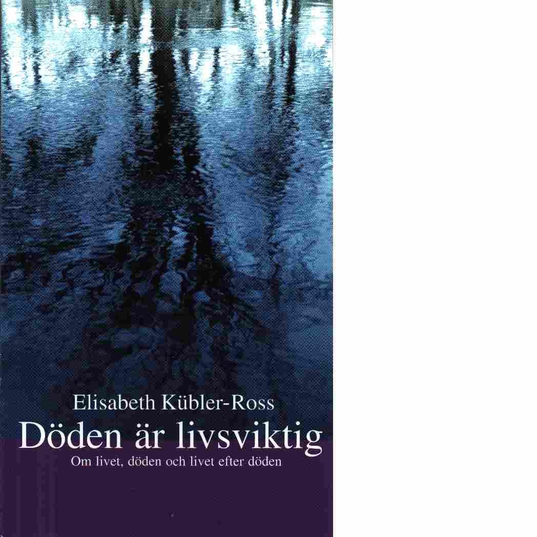 Döden är livsviktig : om livet, döden och livet efter döden - Kübler-Ross, Elisabeth