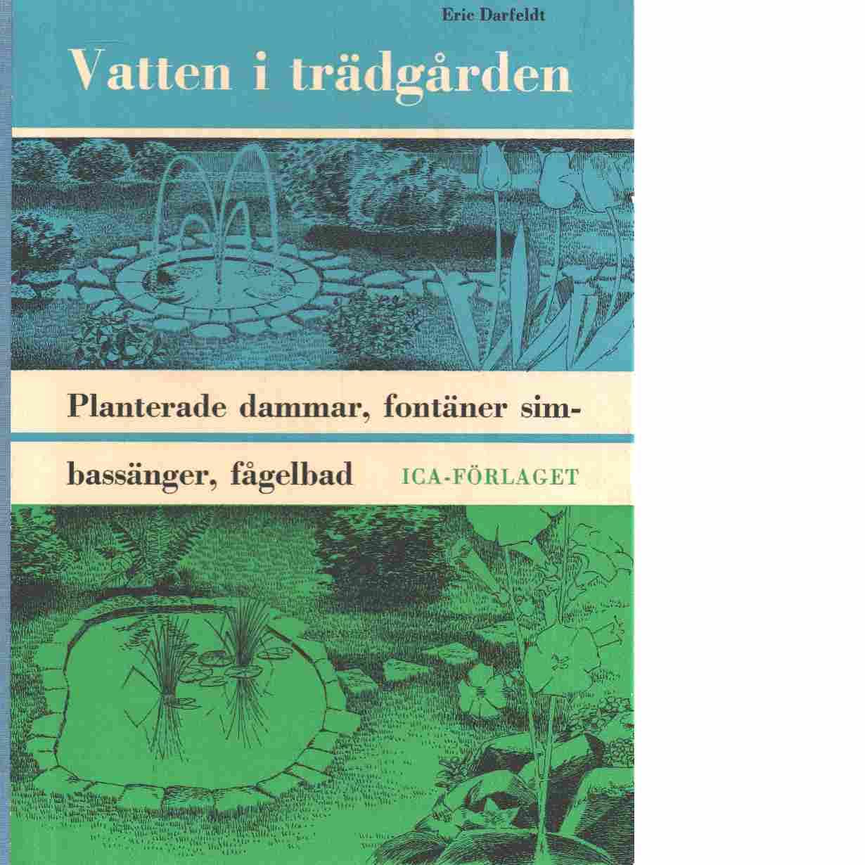 Vatten i trädgården : planterade dammar, fontäner, simbassänger, fågelbad och plaskdammar - Darfeldt, Eric