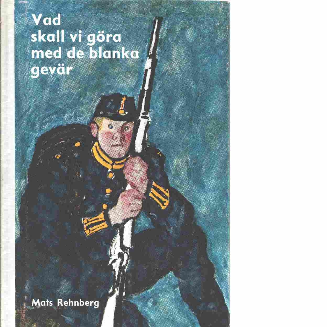 Vad skall vi göra med de blanka gevär : femton kapitel ur soldaternas liv - Rehnberg, Mats