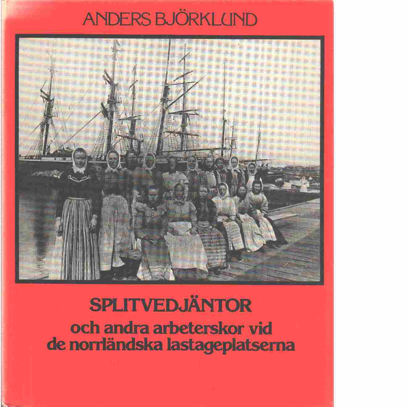 Splitvedjäntor och andra arbeterskor vid de norrländska lastageplatserna - Björklund, Anders