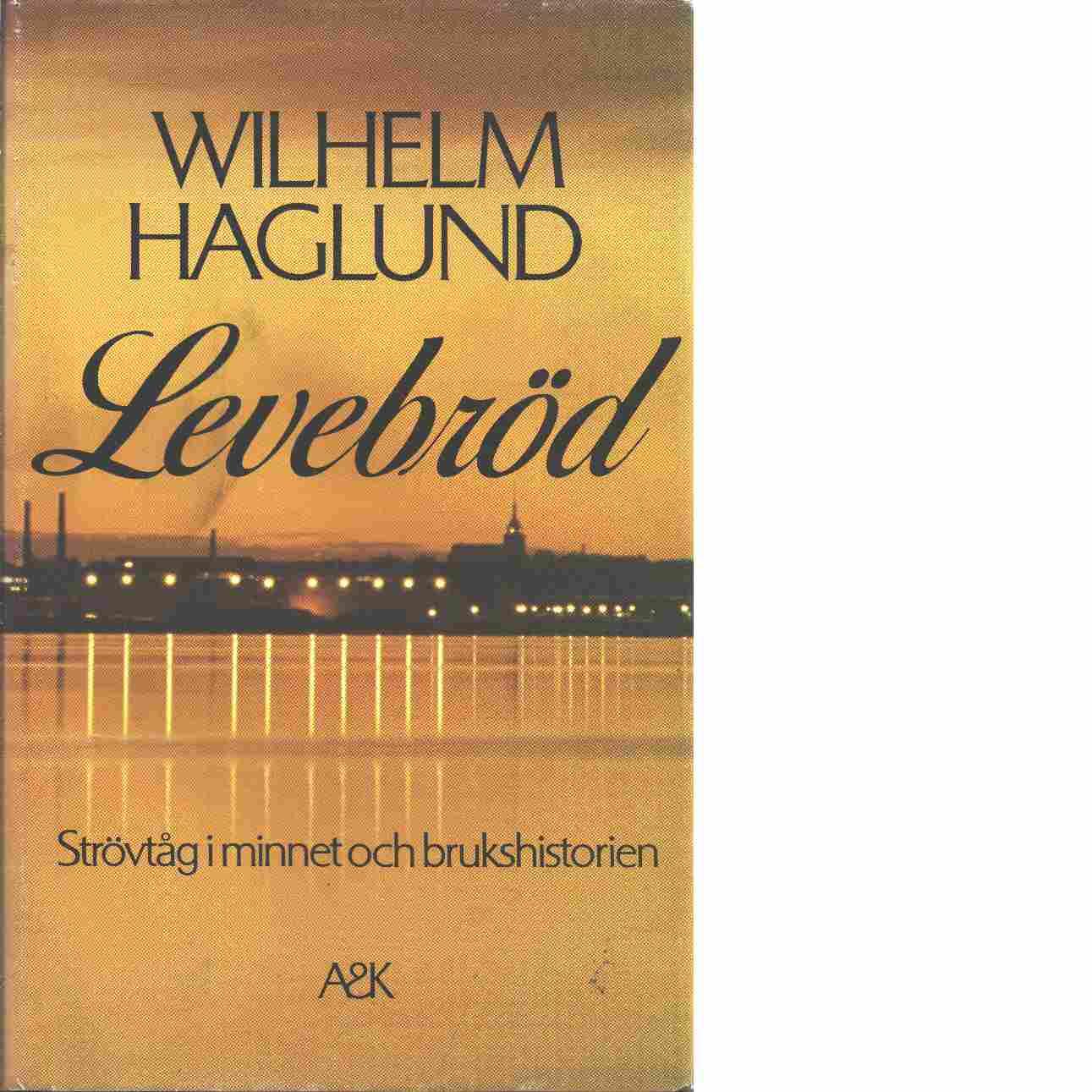 Levebröd : strövtåg i minnet och brukshistorien - Haglund, Wilhelm