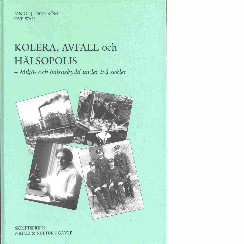Kolera, avfall och hälsopolis : miljö- och hälsoskydd under två sekler - Ljungström, Jan G. och Wall, Ove